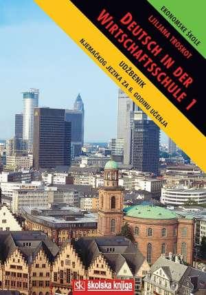 DEUTSCH IN DER WIRTSCHAFTSSCHULE 1 : udžbenik njemačkog jezika za 1. razred ekonomskih škola : 6. godina učenja
