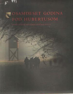 Osamdeset godina pod Hubertusom: spomen-knjiga Hrvatskog lovačkog saveza