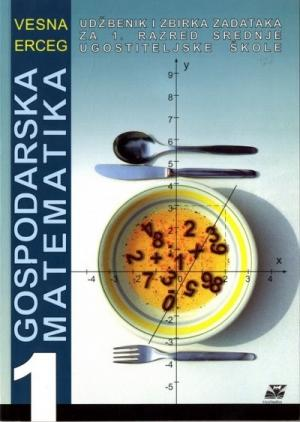 GOSPODARSKA MATEMATIKA 1 : udžbenik i zbirka zadataka za 1. razred srednje ugostiteljske škole