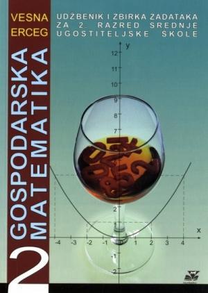 GOSPODARSKA MATEMATIKA 2 : udžbenik i zbirka zadataka za 2. razred srednje ugostiteljske škole