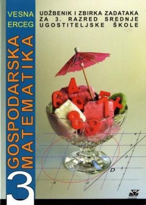 GOSPODARSKA MATEMATIKA 3 : udžbenik i zbirka zadataka za 3. razred srednje ugostiteljske škole